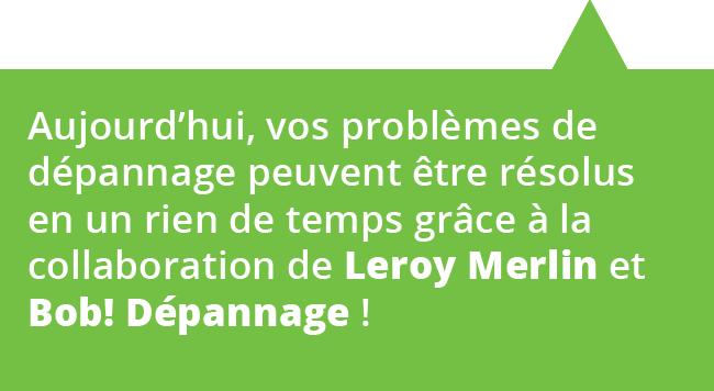 Aujourd'hui vos problèmes de dépannage peuvent être résolus en un rien de temps grace a l'association de Leroy Merlin et Bob! dépannage